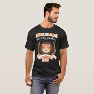 Leave Me Alone Only Speaking to My Hamster tshirt