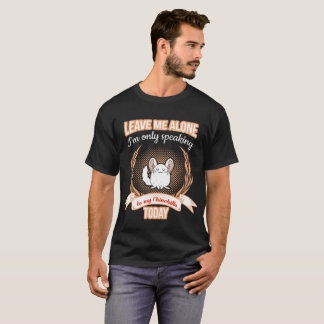 Leave Me Alone Speaking to my Chinchilla Tshirt