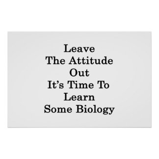 Leave The Attitude Out It's Time To Learn Some Bio Print