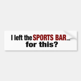 Left The Sports Bar For This? Bumper Sticker