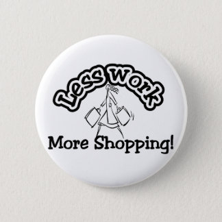 Less work, more shopping T-shirts and Gifts. 2 Inch Round Button