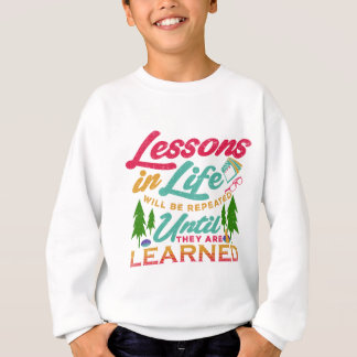 Lessons in Life Will Be Repeated Until Learned Sweatshirt