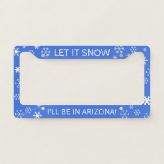 Let it Snow! I'll be in Arizona - Custom Text License Plate Frame