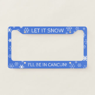 Let it Snow! I'll be in Cancun - Custom Text License Plate Frame
