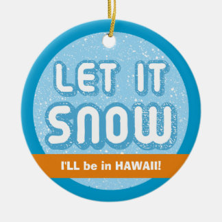 LET IT SNOW I'll be in Hawaii! Customizable Text Ceramic Ornament