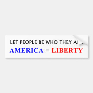 Let People Be Who They Are; America = Liberty Bumper Sticker