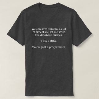 Let the DBA write the database queries ... T-Shirt