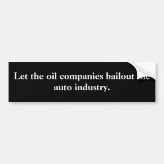Let the oil companies bailout the auto industry. bumper sticker