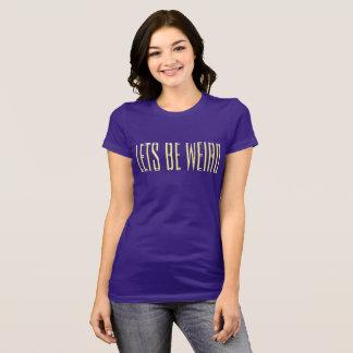 Lets be Weird T-Shirt
