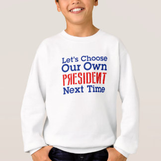 Let's Choose Our Own President Next Time Sweatshirt