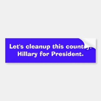 Let's cleanup this country!Hillary for President. Bumper Sticker