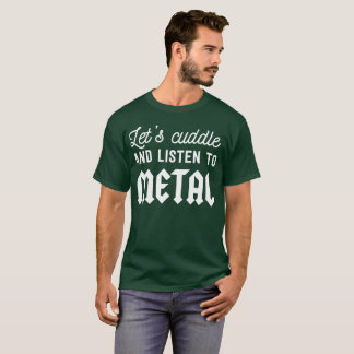 Let's cuddle and listen to metal funny fan humor T-Shirt