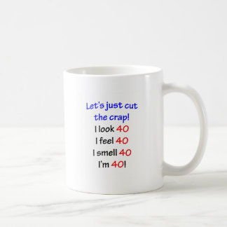 Let's cut the crap, I look 40! Coffee Mug