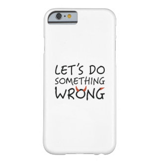 Let's Do Something Wrong Barely There iPhone 6 Case