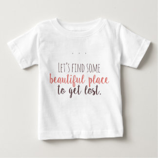 Let's find some beautiful place to get lost baby T-Shirt