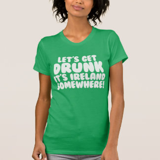 Let's Get Drunk It's Ireland Somewhere T-Shirt