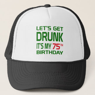 Let's Get Drunk It's my 75th Birthday Trucker Hat