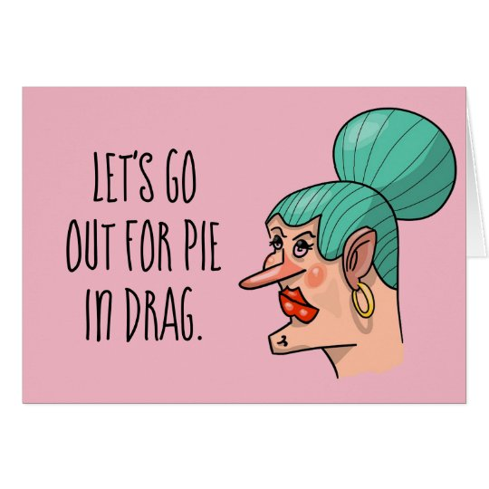 Let's Go Out For Pie in Drag Card