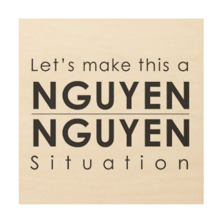 Let's Make this a Nguyen Nguyen Situation on Wood Wood Print