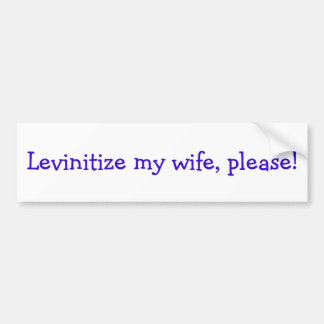 Levinitize my wife, please! bumper sticker