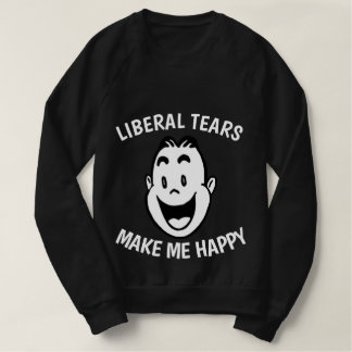 LIBERAL TEARS MAKE ME HAPPY Tees and Sweatshirts