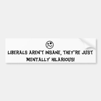 Liberals are hilarious! bumper sticker