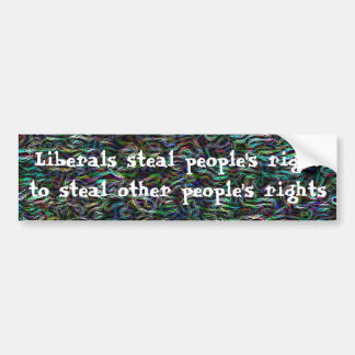 Liberals steal the right to steal people's rights bumper sticker