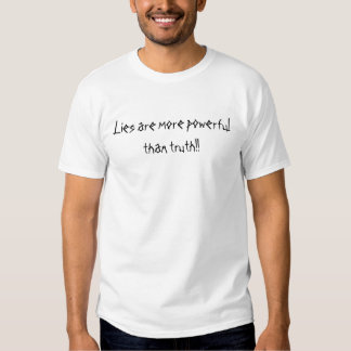 Lies are more powerful than truth!! tee shirts