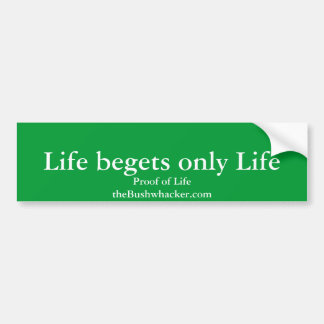 Life begets only Life, Proof of LifetheBushwhac... Bumper Sticker