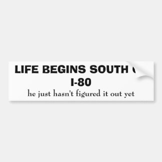 LIFE BEGINS SOUTH OF I-80, he just hasn't figur... Bumper Sticker