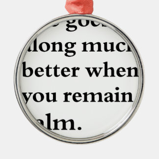 life goes along much better when you remain calm metal ornament