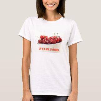 Life is a bowl of cherries tshirt