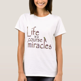 Life is a course in miracles T-Shirt