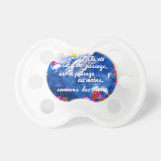 Life is a crossing with flowers pacifier