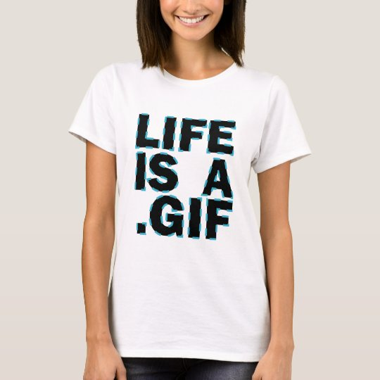 Life Is A .Gif T-Shirt