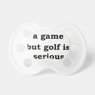 life is a gmae but golf is serious pacifier