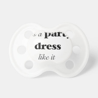 life is a party dress like it pacifier