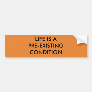 LIFE IS A PRE-EXISTING CONDITION BUMPER STICKER