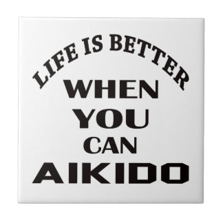 Life is better when you can Aikido Ceramic Tile