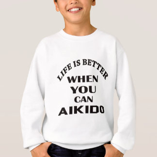 Life is better when you can Aikido Sweatshirt