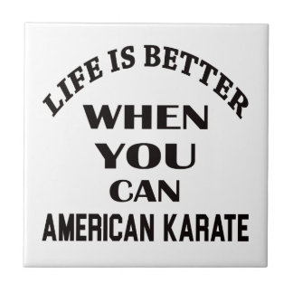 Life is better when you can American Karate Tile