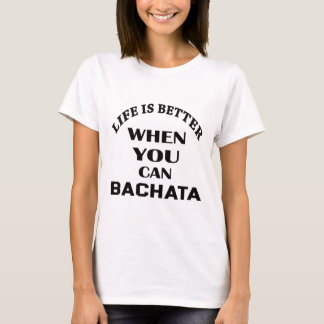 Life is better When you can Bachata dance T-Shirt