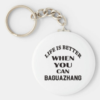 Life Is Better When You Can Baguazhang Keychain