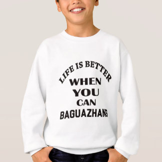 Life Is Better When You Can Baguazhang Sweatshirt