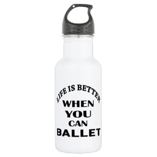 Life is better When you can Ballet dance 532 Ml Water Bottle