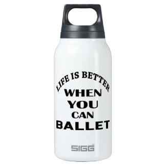Life is better When you can Ballet dance Insulated Water Bottle