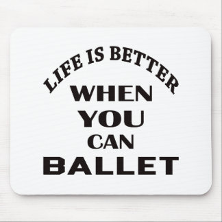 Life is better When you can Ballet dance Mouse Pad