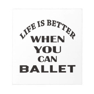 Life is better When you can Ballet dance Notepads