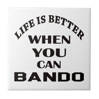 Life Is Better When You Can Bando Ceramic Tile