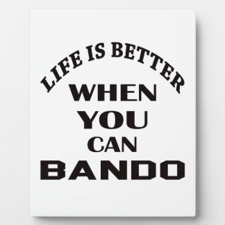 Life Is Better When You Can Bando Plaque